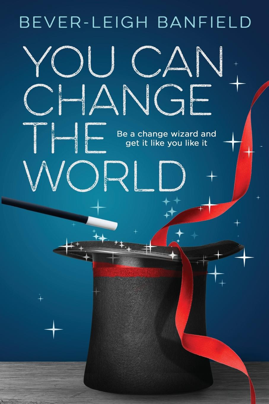 Bever-leigh Banfield You Can Change The World. Be A Change Wizard and Get It Like You Like It change your mind change your life