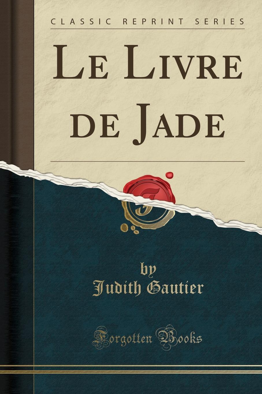 Judith Gautier Le Livre de Jade (Classic Reprint) цена и фото