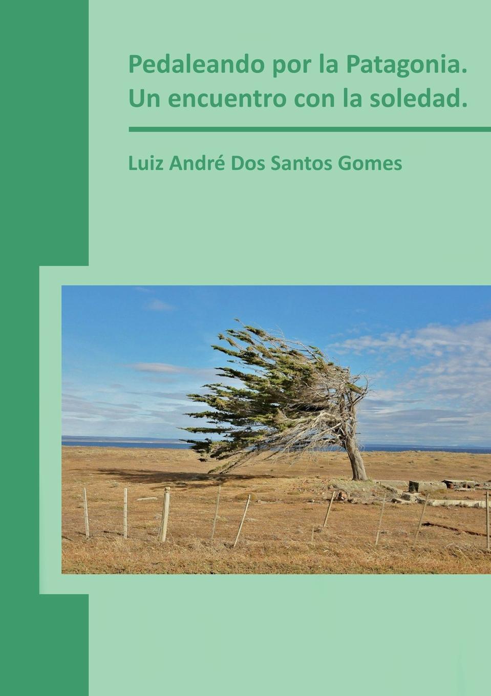 Luiz Gomes André Dos Santos Pedaleando por la Patagonia. Un encuentro con la soledad.