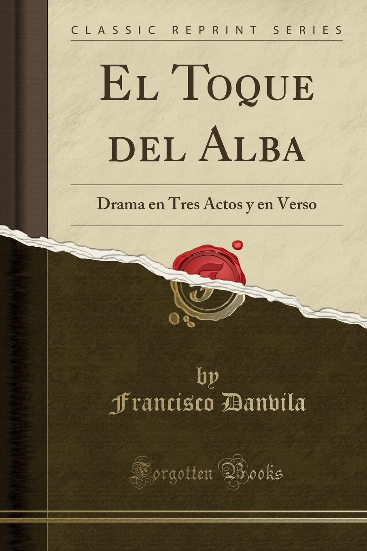 Francisco Danvila El Toque del Alba. Drama en Tres Actos y en Verso (Classic Reprint) juan josé herranz la superficie del mar drama en tres actos y en verso classic reprint