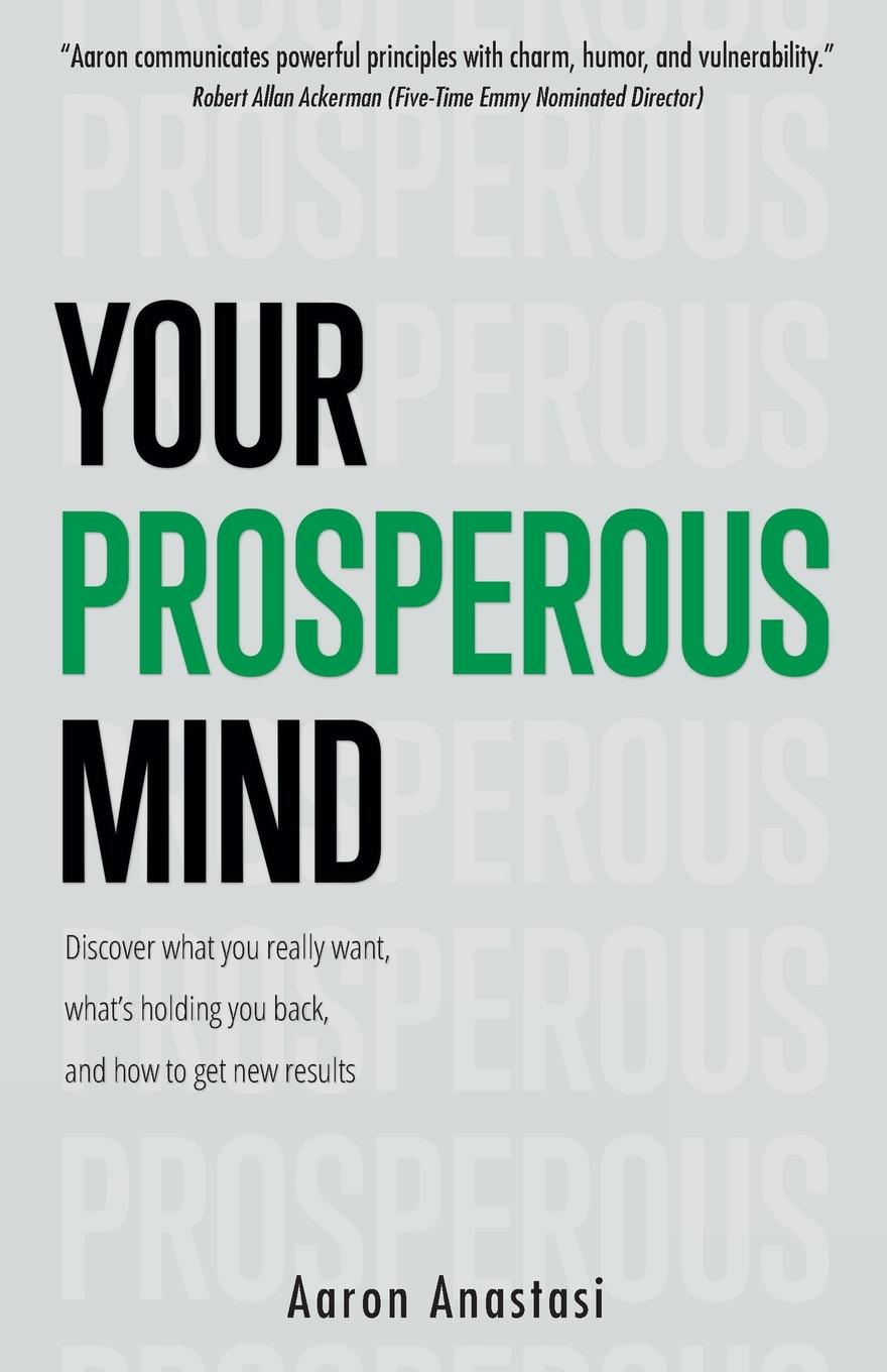 Aaron Anastasi Your Prosperous Mind. Discover What You Really Want, What.s Holding You Back, and How to Get New Results michael burchell no excuses how you can turn any workplace into a great one