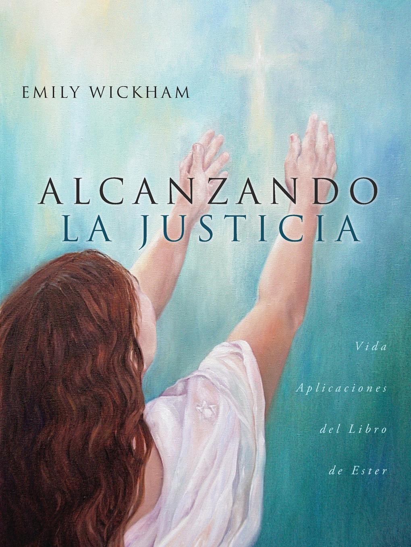 Emily Wickham Alcanzando la Justicia. Vida Aplicaciones del Libro de Ester lisa picott justicia transicional y participacion ciudadana en colombia 2005 2013
