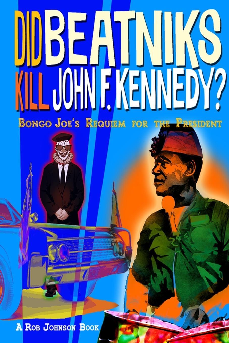 Rob Johnson Did Beatniks Kill John F. Kennedy.. Bongo Joe.s Requiem for the President the kennedy years