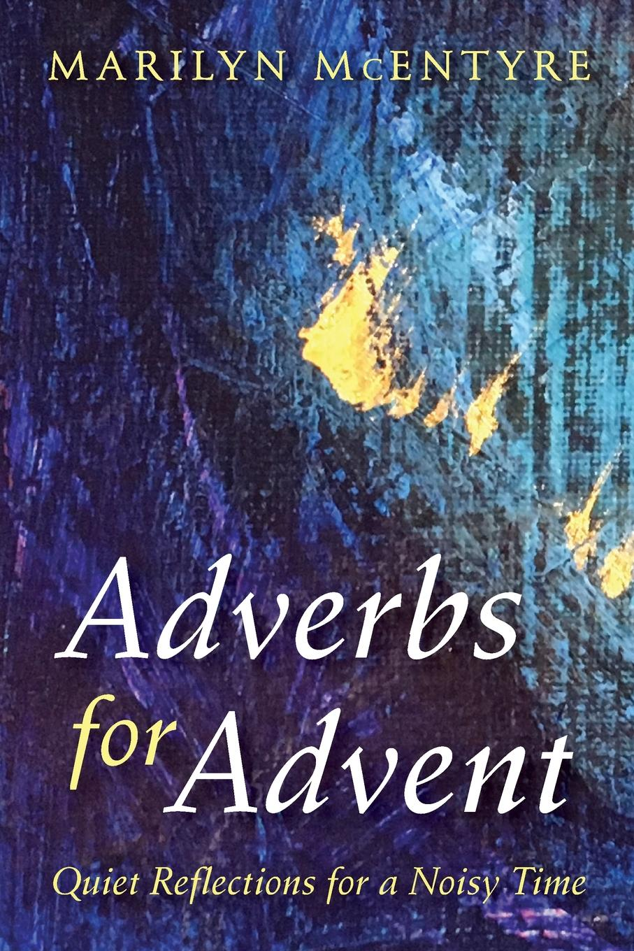 Marilyn McEntyre Adverbs for Advent learning to live the love we promise