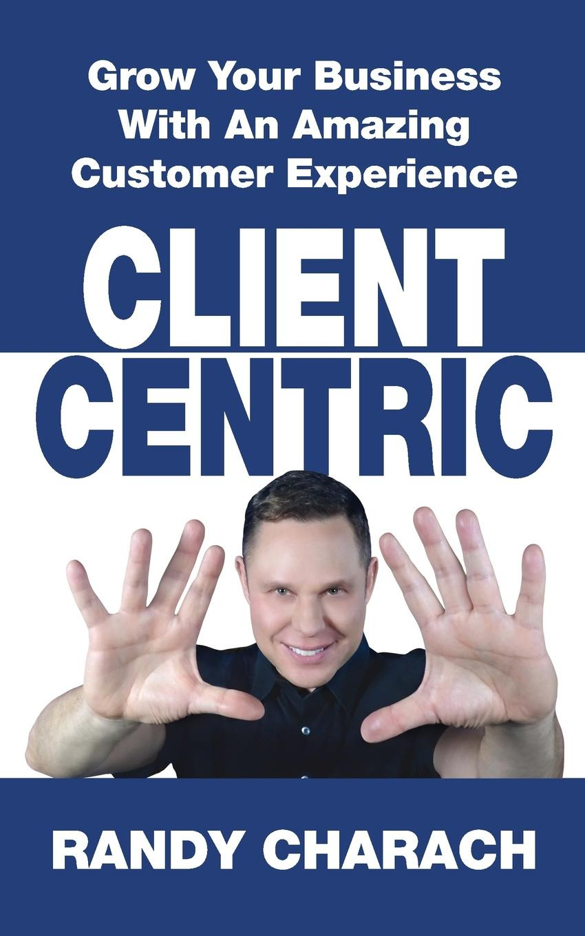 Randy Charach Client Centric. Grow Your Business With An Amazing Customer Experience andrew frawley igniting customer connections fire up your company s growth by multiplying customer experience and engagement