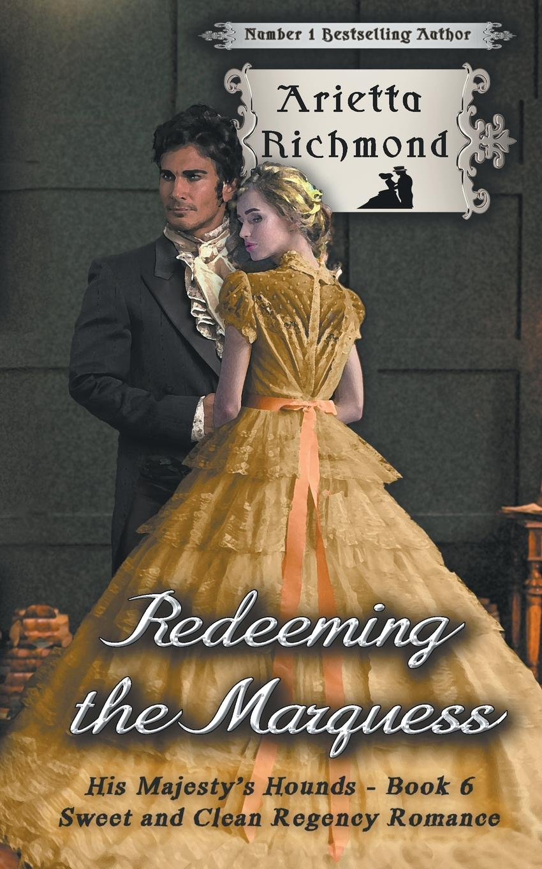 Arietta Richmond Redeeming the Marquess. Sweet and Clean Regency Romance ann lethbridge the regency season passionate promises the duke s daring debutante return of the prodigal gilvry