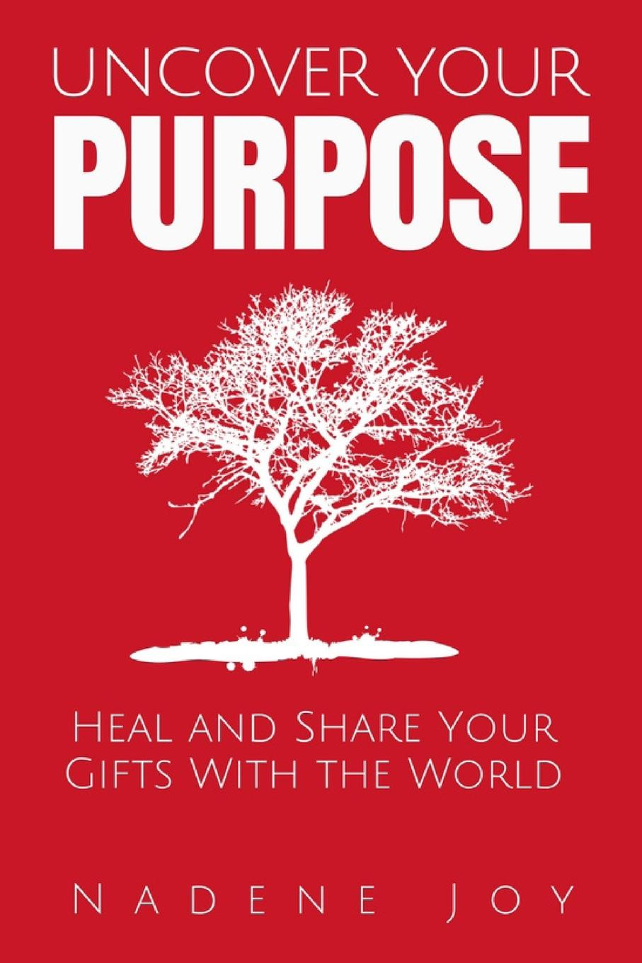 Nadene Joy Uncover Your Purpose. Heal and Share Your Gifts With the World leadership institute women with purpose finding life balance direction