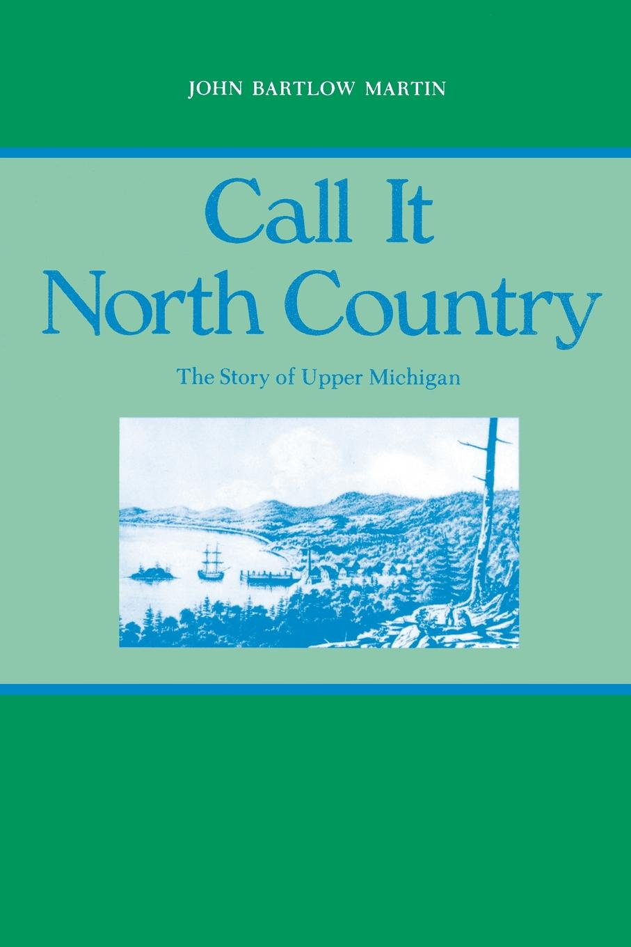 John Bartlow Martin Call It North Country. The Story of Upper Michigan the heart of the country