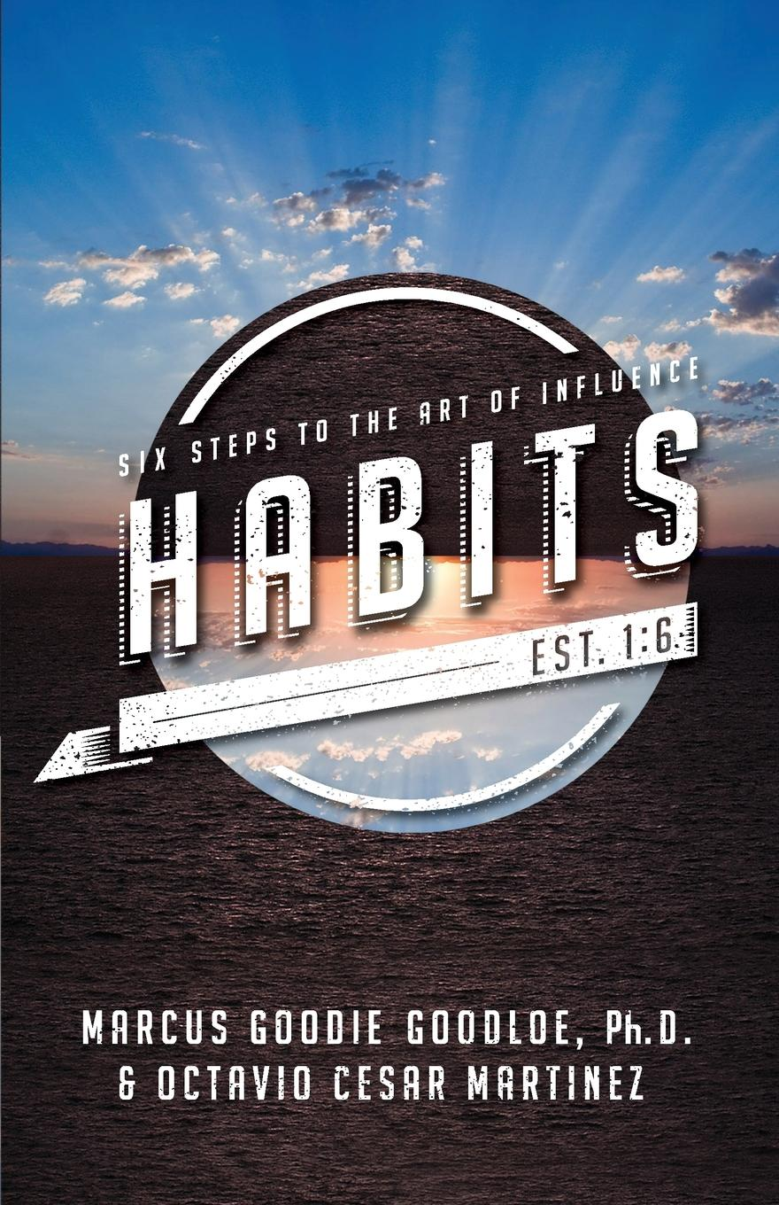 Marcus D Goodloe, Octavio Cesar Martinez HABITS. Six Steps to the Art of Influence michelle collay everyday teacher leadership taking action where you are