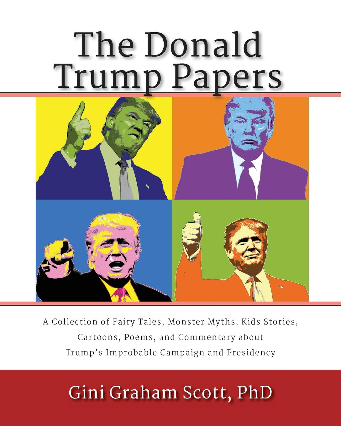 Gini Graham Scott The Donald Trump Papers. A Collection of Fairy Tales, Monster Myths, Kids. Stories, Cartoons, Poems, and Commentary about Trump.s Improbable Campaign and Presidency wilberk trump and a post truth world isbn 9781611805611