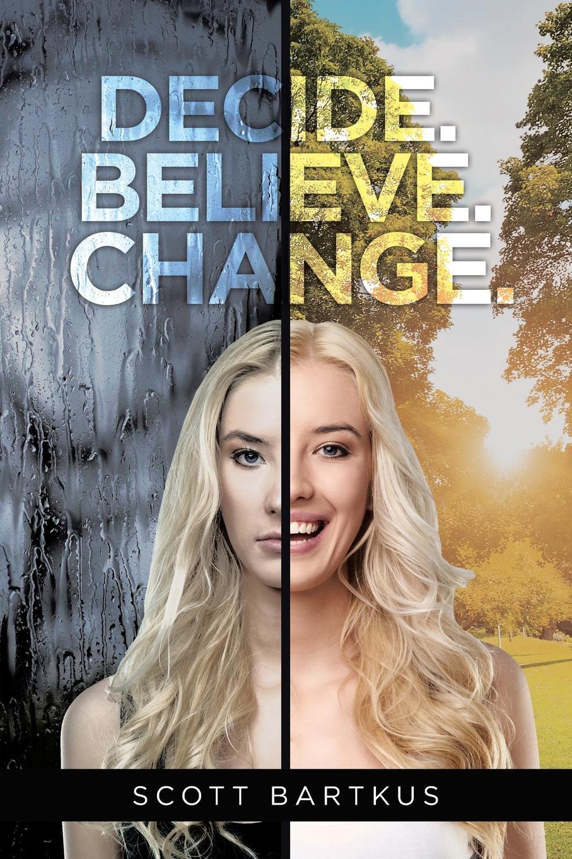 Scott Bartkus Decide. Believe. Change. 60 ways to change your life