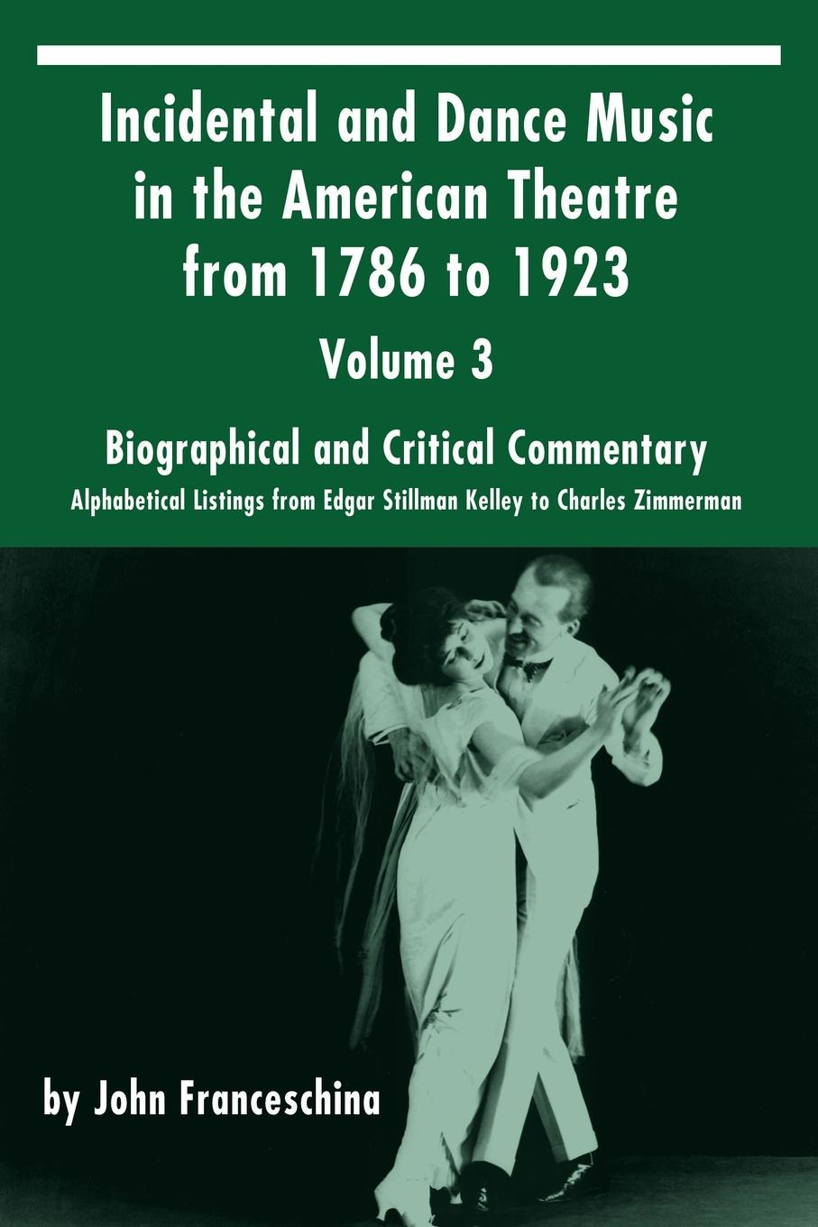 Фото John Franceschina Incidental and Dance Music in the American Theatre from 1786 to 1923. Volume 3, Biographical and Critical Commentary - Alphabetical Listings from Edgar Stillman Kelley to Charles Zimmerman