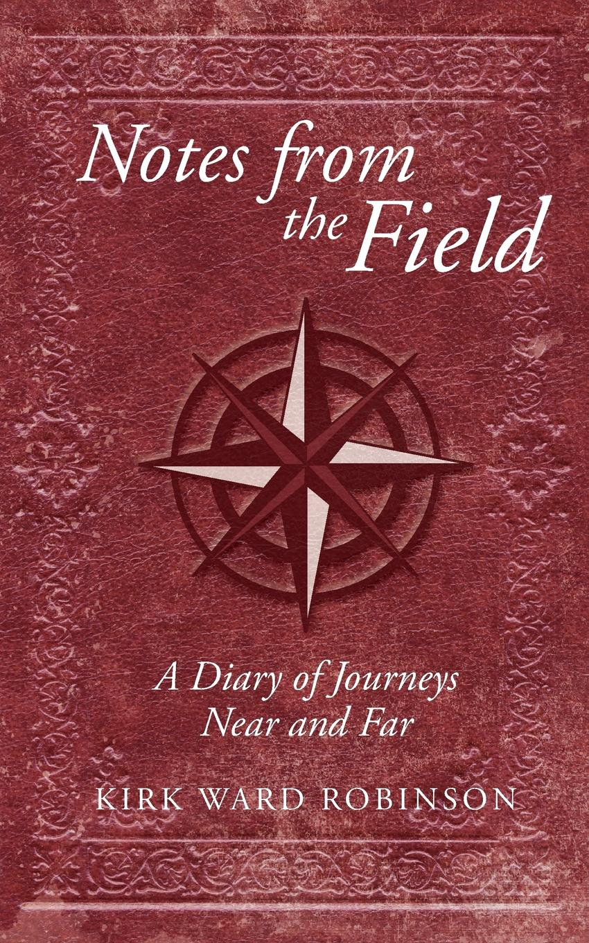 Kirk Ward Robinson Notes from the Field. A Diary of Journeys Near and Far richard kirk raven 5 a time of dying