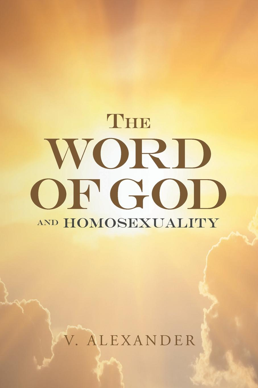 V. Alexander The Word of God and Homosexuality what will you be sara mee