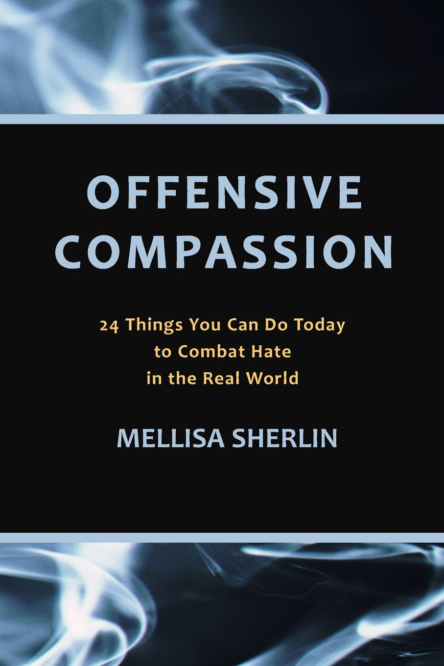 Mellisa A. Sherlin Offensive Compassion. 24 Actions You Can Do Today to Combat Hate in the Real World lily monadjemi angels can hate too