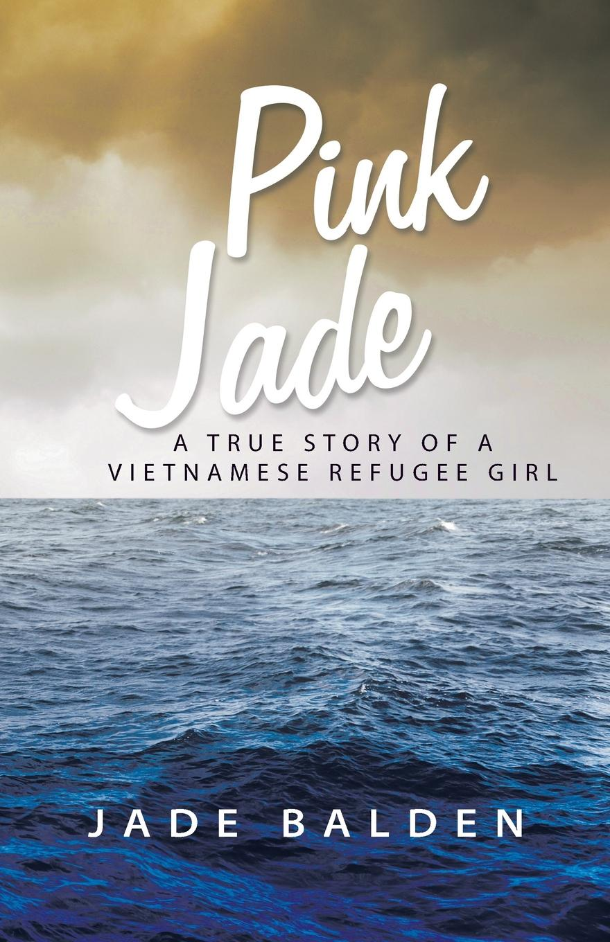 Jade Balden Pink Jade. A True Story of a Vietnamese Refugee Girl oxana kalemi mummy come home the true story of a mother kidnapped and torn from her children