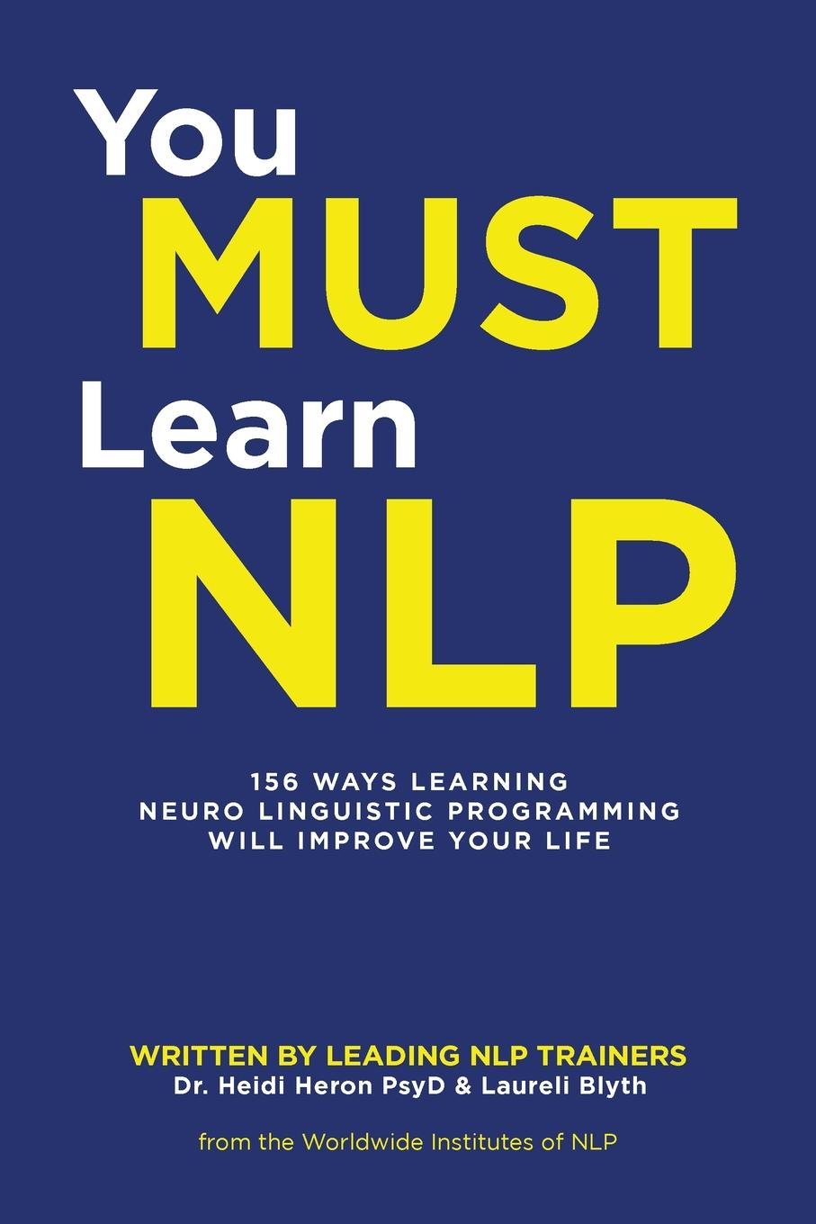 Dr. Heidi Heron Psy, Laureli Blyth You Must Learn NLP. 156 Ways Learning Neuro Linguistic Programming Will Improve Your Life lindsey agness change your business with nlp powerful tools to improve your organisation s performance and get results