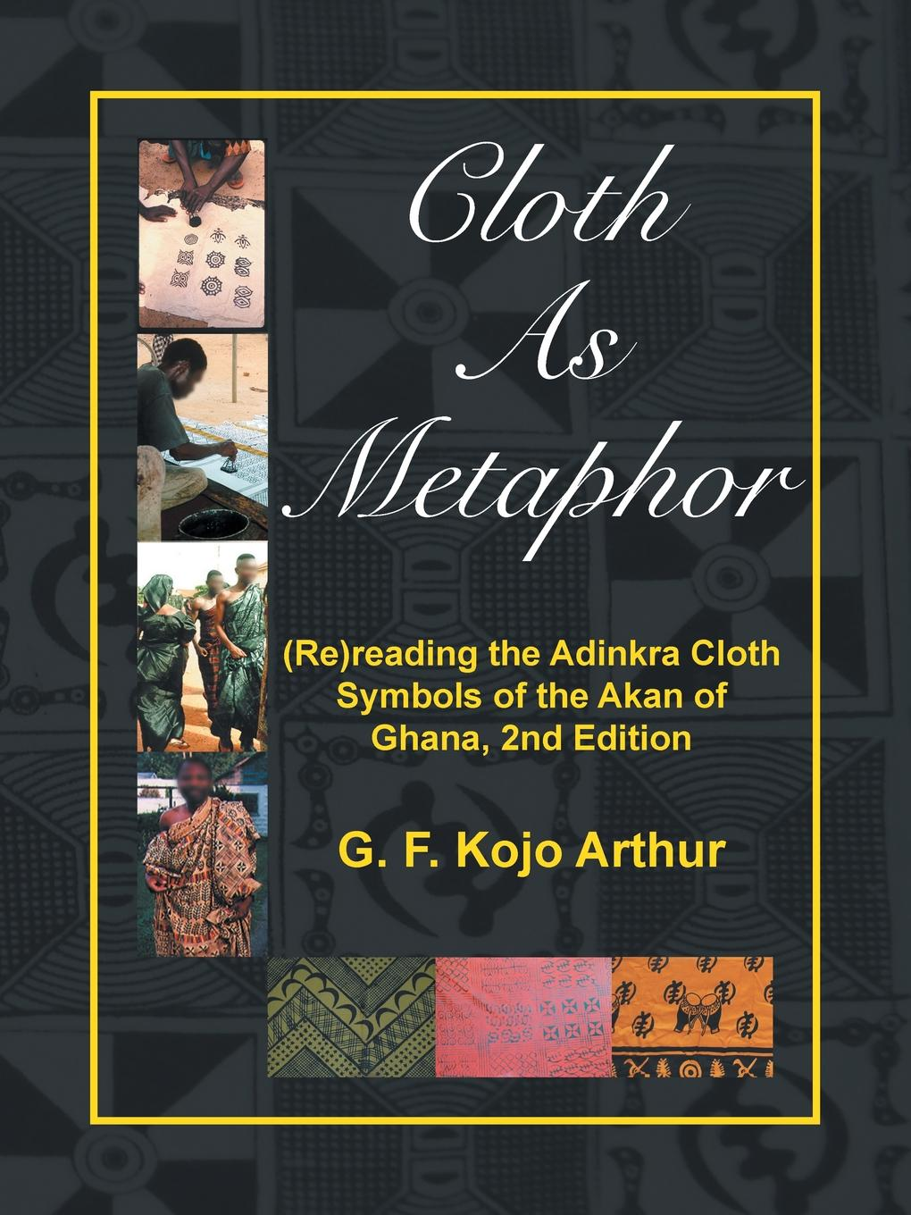 G. F. Kojo Arthur Cloth As Metaphor. (Re)reading the Adinkra Cloth: Symbols of the Akan of Ghana, 2nd Edition f g carpenter south america social industrial and political