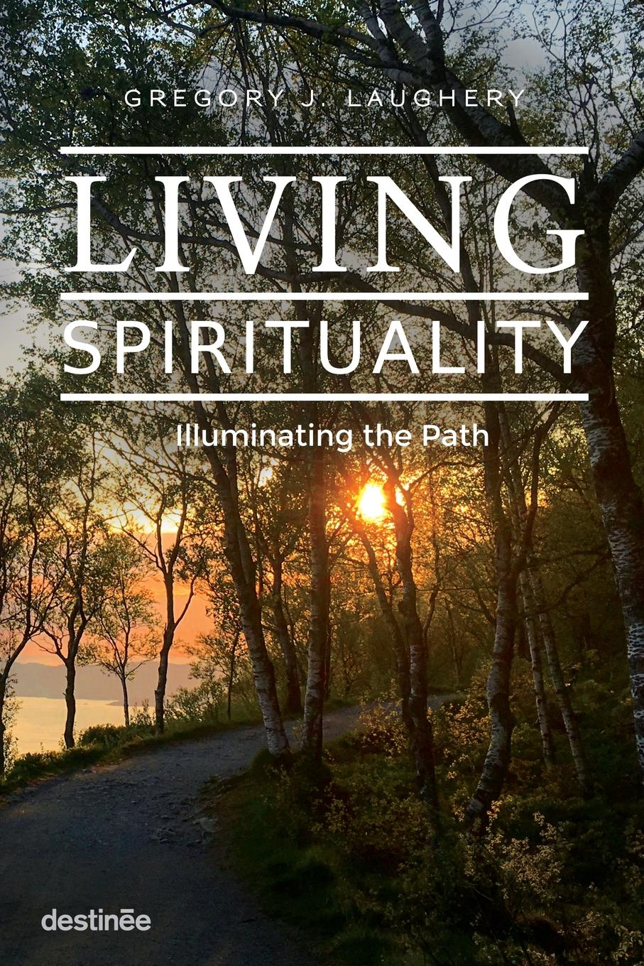 Gregory J. Laughery Living Spirituality. Illuminating the Path gregory j laughery living spirituality illuminating the path
