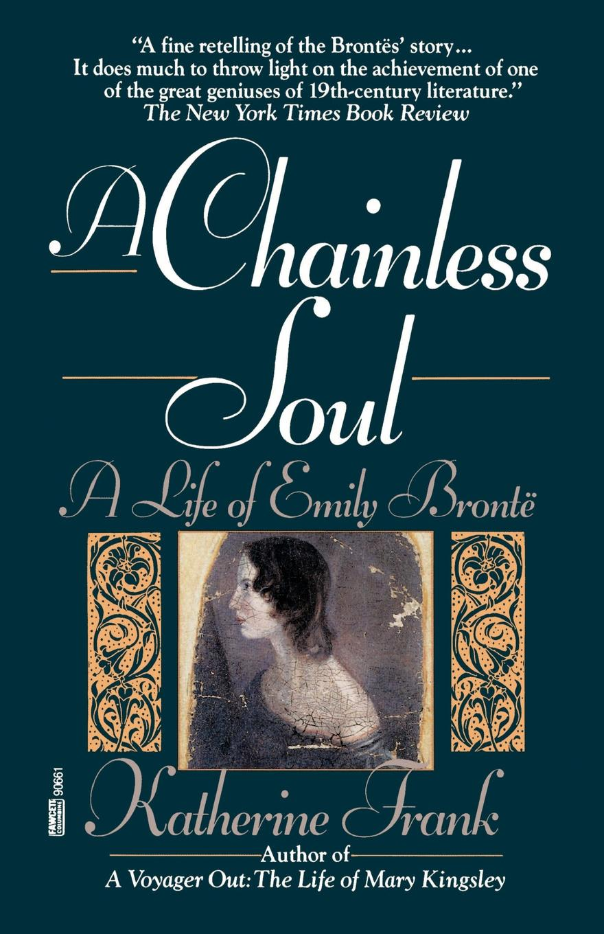 Katherine Frank A Chainless Soul. A Life of Emily Bronte