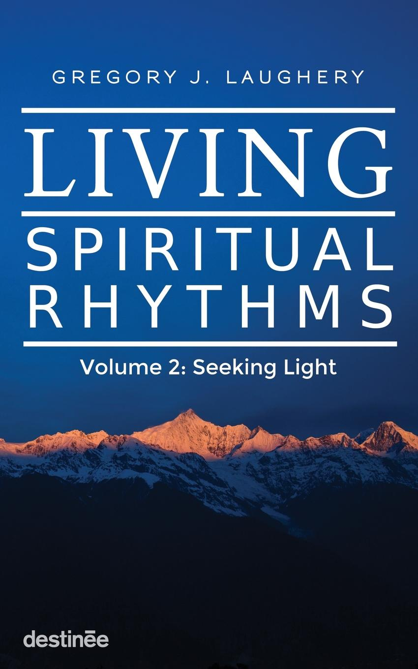 Gregory J. Laughery Living Spiritual Rhythms Volume 2. Seeking Light gregory j laughery living spirituality illuminating the path
