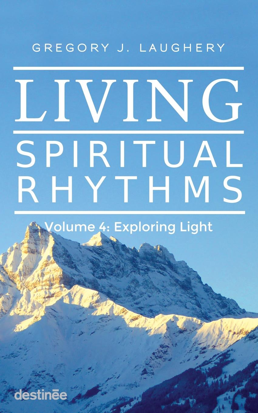Gregory J. Laughery Living Spiritual Rhythms Volume 4. Exploring Light gregory j laughery living spirituality illuminating the path