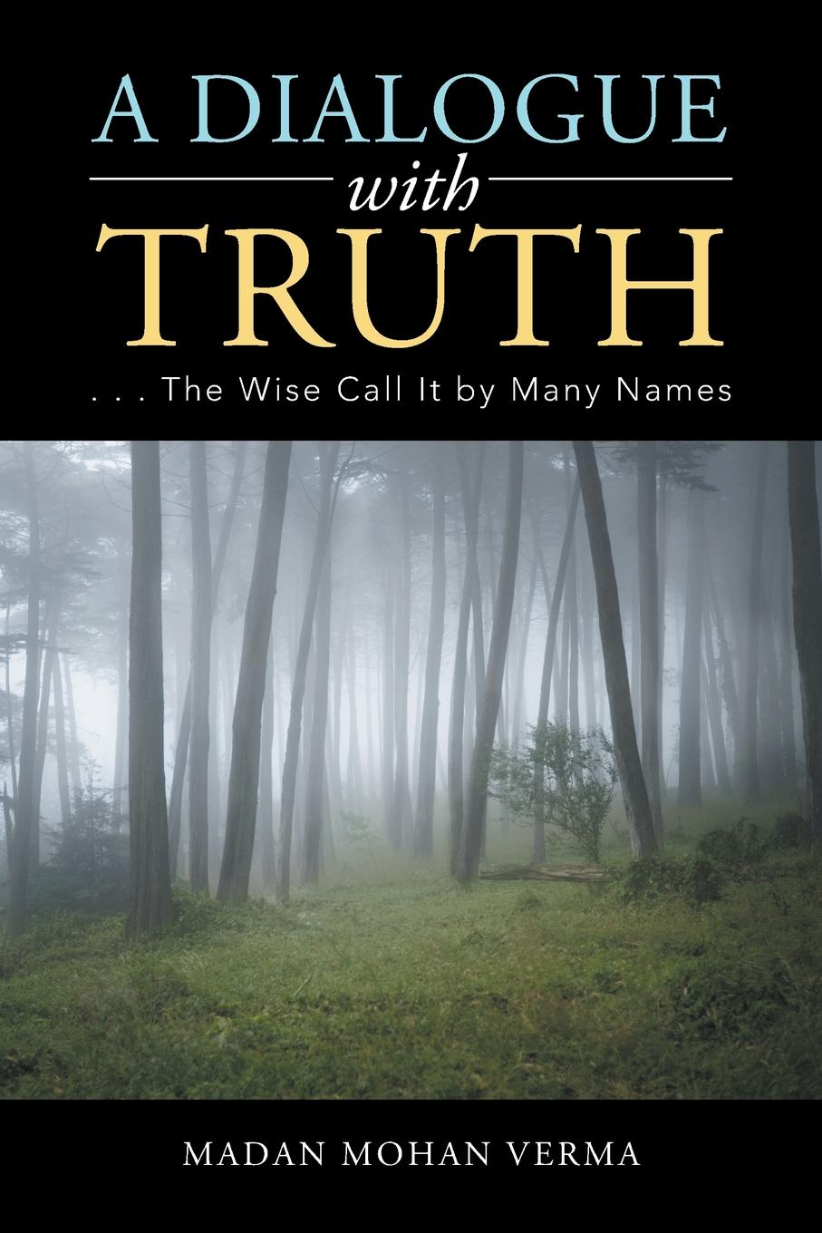 Madan Mohan Verma A Dialogue with Truth. . . . The Wise Call It by Many Names science and religion an impossible dialogue