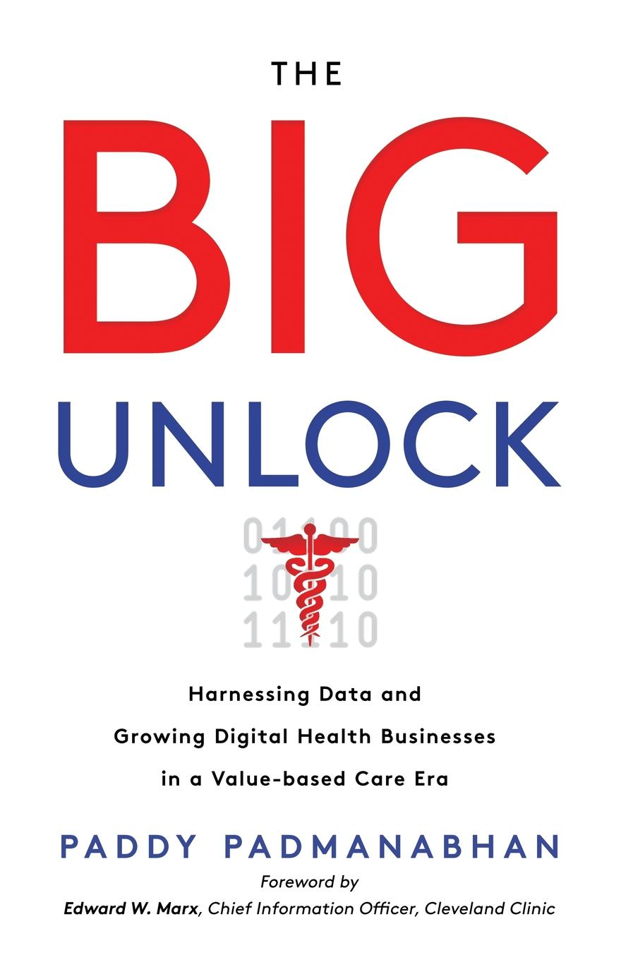 Paddy Padmanabhan The Big Unlock. Harnessing Data and Growing Digital Health Businesses in a Value-Based Care Era mounir mesbah rasch models in health