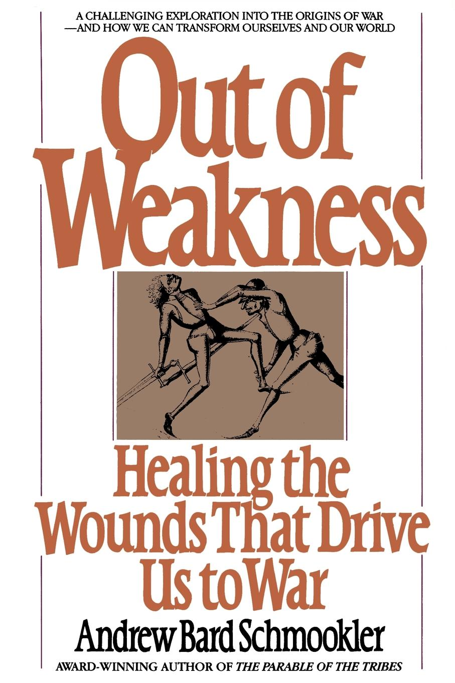 Andrew Bard Schmookler Out of Weakness. Healing the Wounds That Drive Us to War fergal keane wounds a memoir of war and love