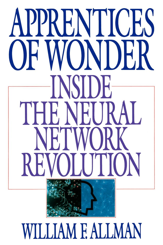William F. Allman Apprentices of Wonder. Inside the Neural Network Revolution how the mind works