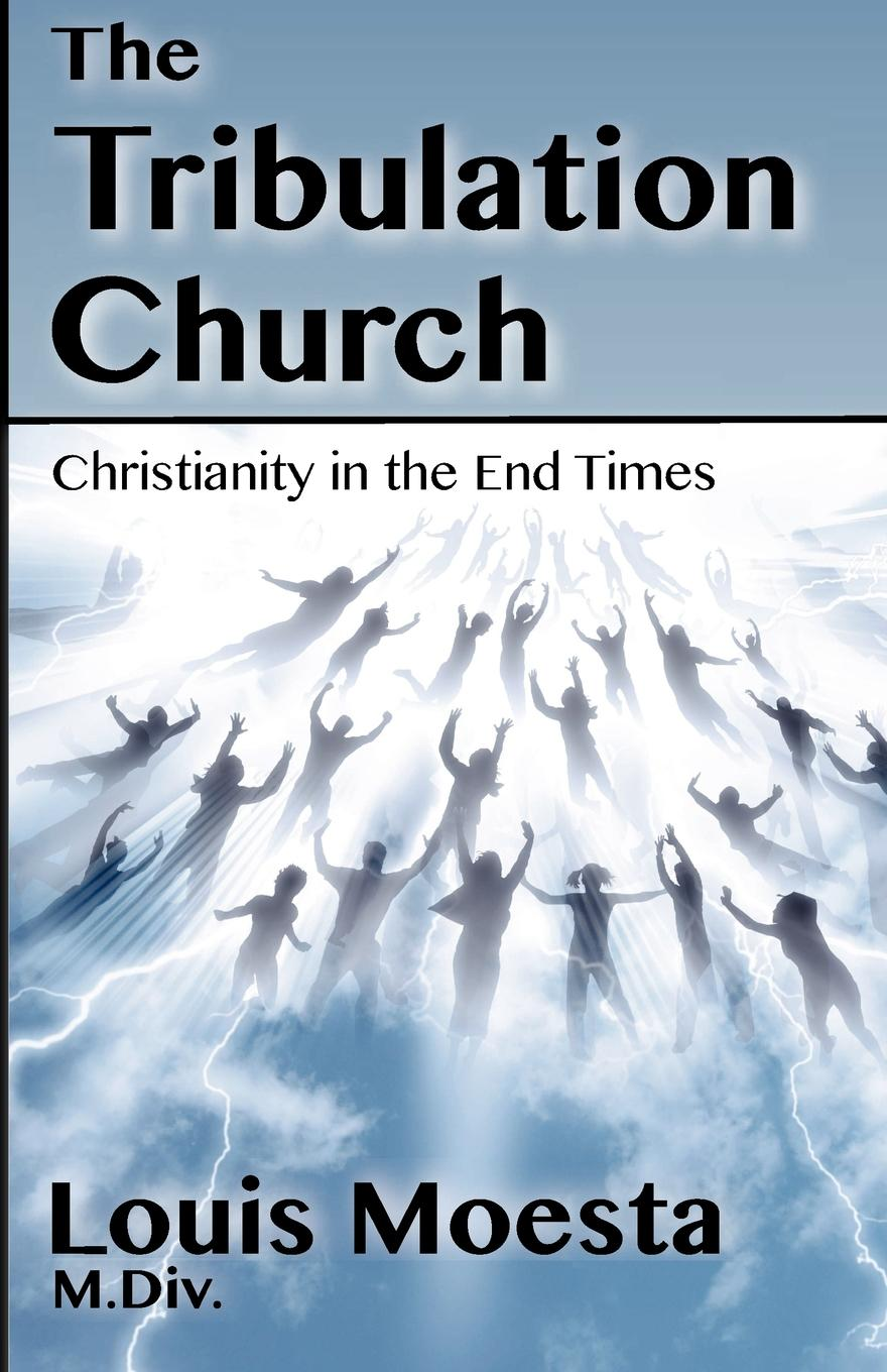 Louis Moesta The Tribulation Church. Christianity in the End Times hegel the end of history and the future