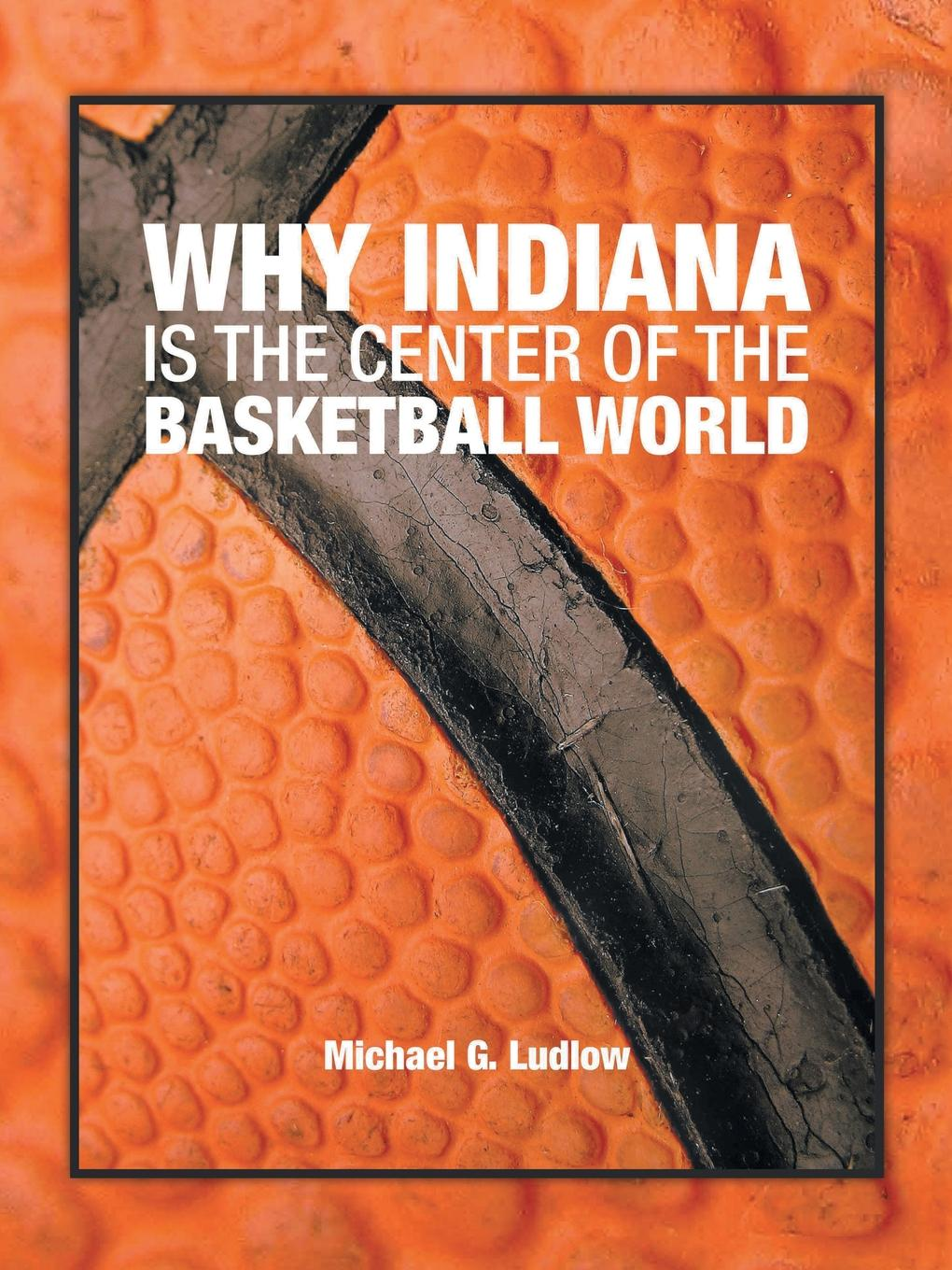 Michael G. Ludlow Why Indiana is the Center of the Basketball World morrison gertrude w the girls of central high at basketball or the great gymnasium mystery