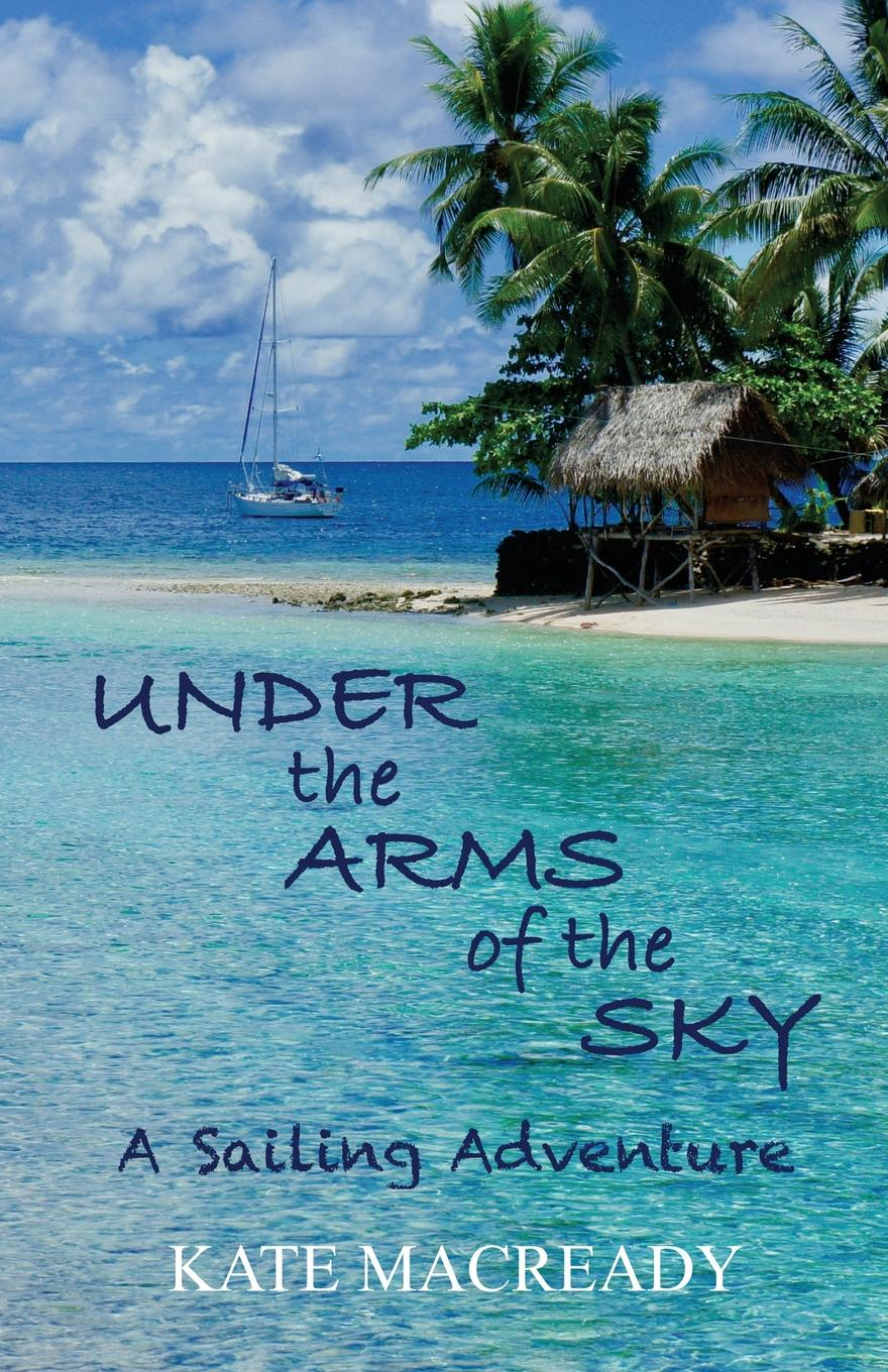 Kate Macready Under the Arms of the Sky. A Sailing Adventure