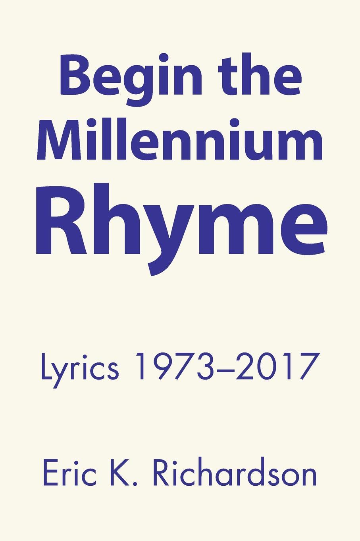 Eric K. Richardson Begin the Millennium Rhyme. Lyrics 1973-2017 journey faithfully lyrics