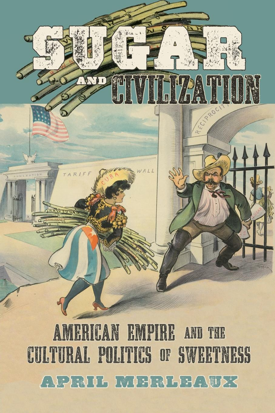 April Merleaux Sugar and Civilization. American Empire and the Cultural Politics of Sweetness цена