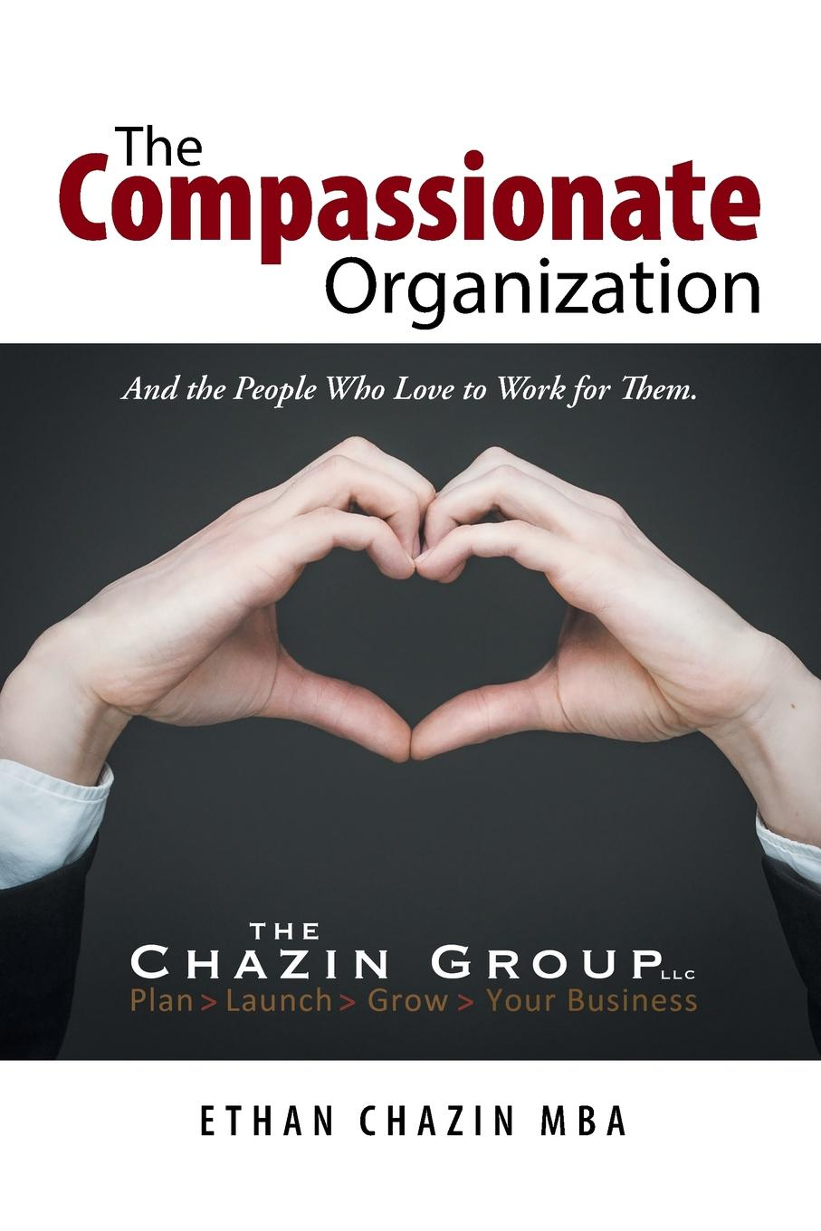 Ethan Chazin MBA The Compassionate Organization. And the People Who Love to Work for Them. sherwyn morreale building the high trust organization strategies for supporting five key dimensions of trust