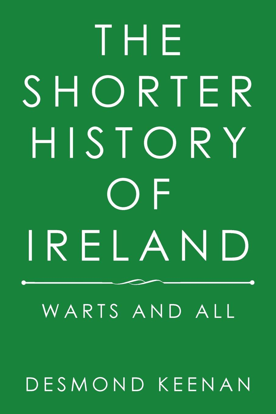 Desmond Keenan The Shorter History of Ireland. Warts and All a history of ireland