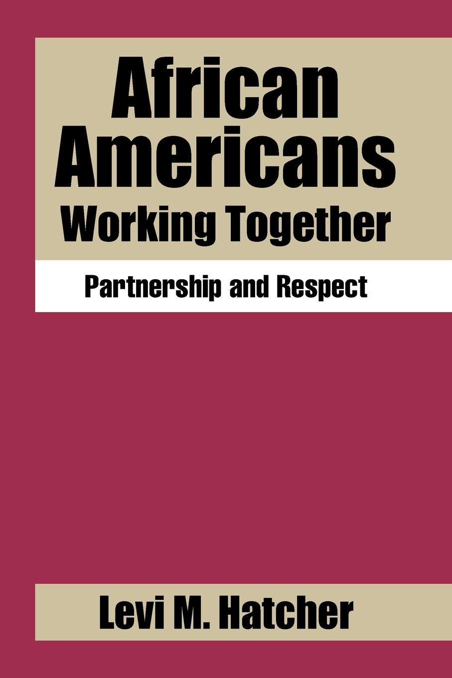 Levi M. Hatcher African Americans Working Together. Partnership and Respect gary b nash forgotten fifth – african americans in the age of revolution