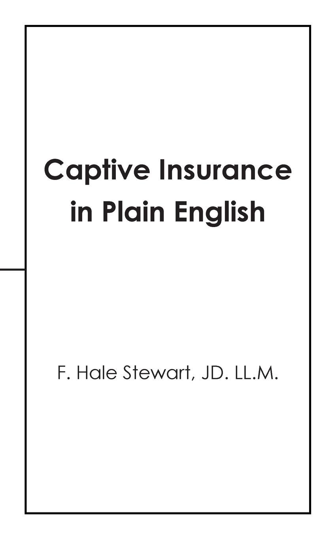F. Hale Stewart JD. LL.M. Captive Insurance in Plain English captive secrets