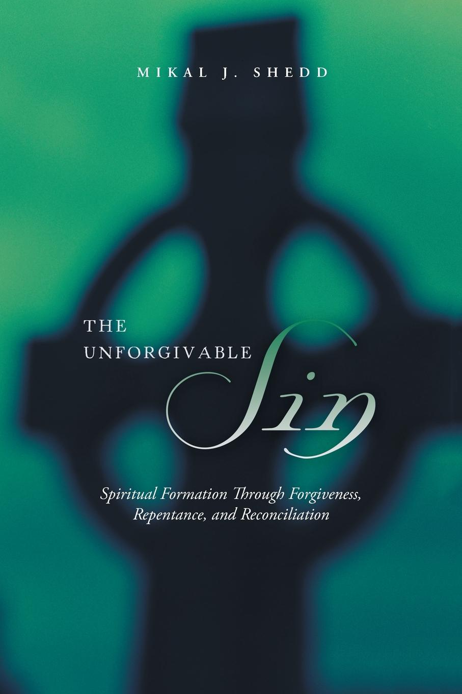 Mikal J. Shedd The Unforgivable Sin. Spiritual Formation Through Forgiveness, Repentance, and Reconciliation alex bloch the journey to forgiveness