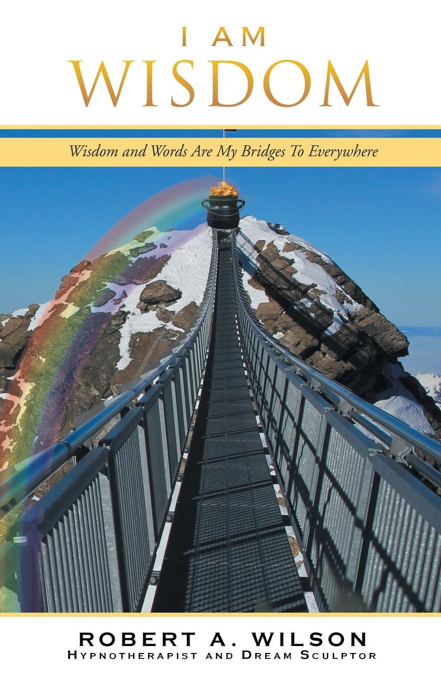 Robert A. Wilson I Am Wisdom. Wisdom and Words Are My Bridges Every-Way robert halliwell a way back to then