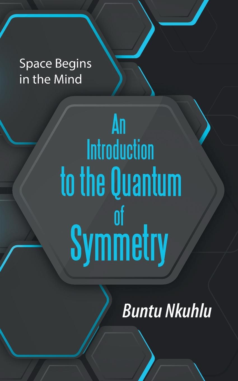 Buntu Nkuhlu An Introduction to the Quantum of Symmetry. Space Begins in the Mind цены