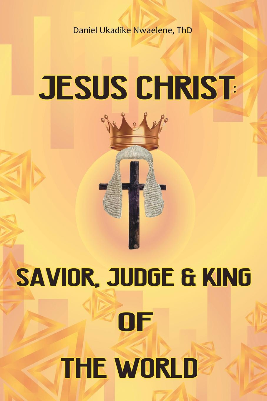 Daniel Ukadike Nwaelene ThD Jesus Christ. Savior, Judge and King of the World james carroll christ actually the son of god for the secular age