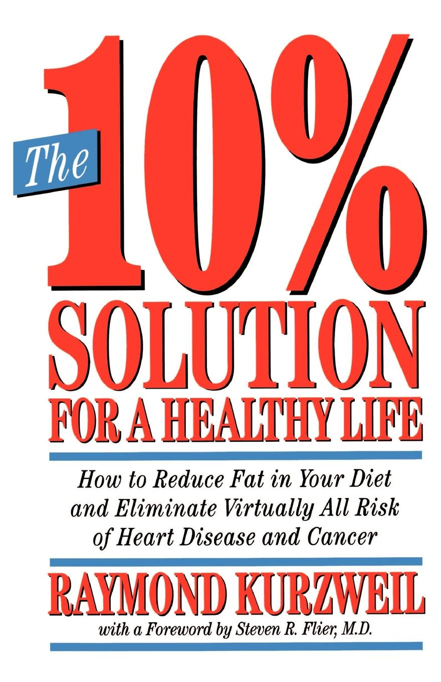 Ray Kurzweil The 10. Solution for a Healthy Life. How to Reduce Fat in Your Diet and Eliminate Virtually All Risk of Heart Disease and Cancer