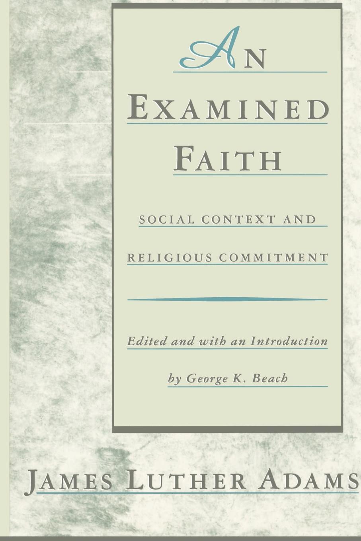 James Luther Adams An Examined Faith. Social Context and Religious Commitment недорго, оригинальная цена
