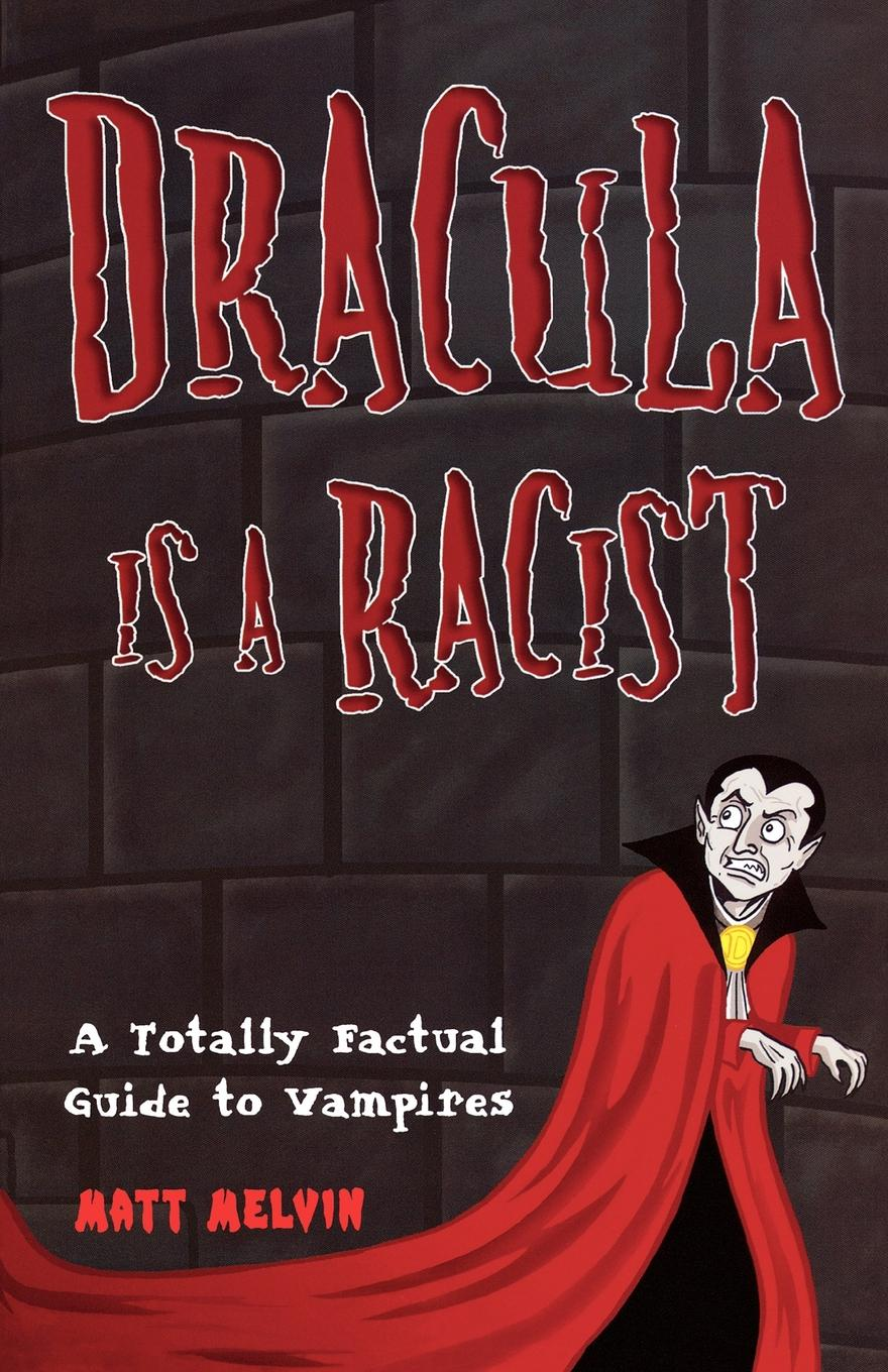 Matt Melvin Dracula Is a Racist. A Totally Factual Guide to Vampires
