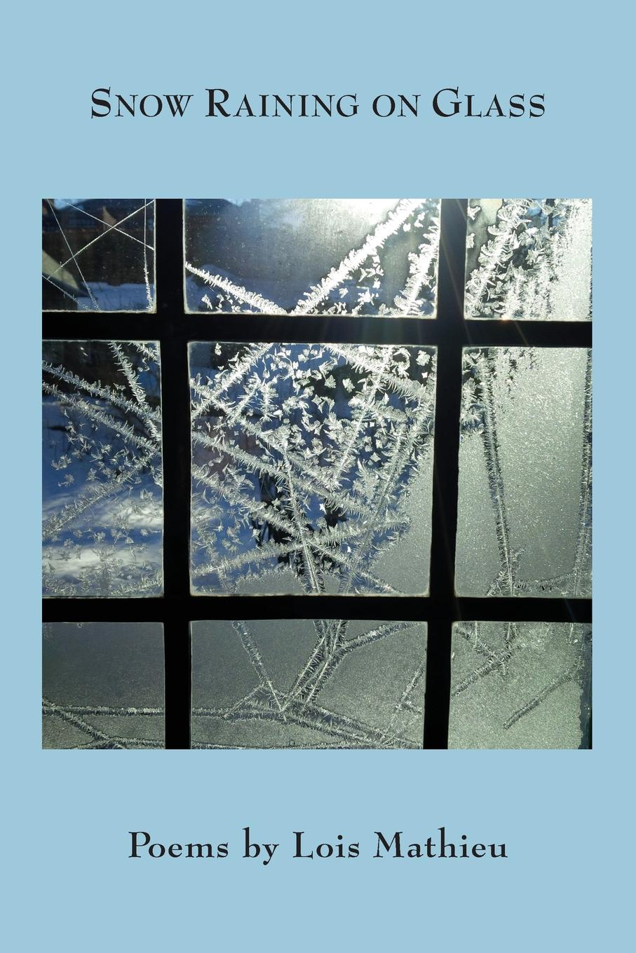 Lois Mathieu Snow Raining on Glass anatomy of melancholy and other poems