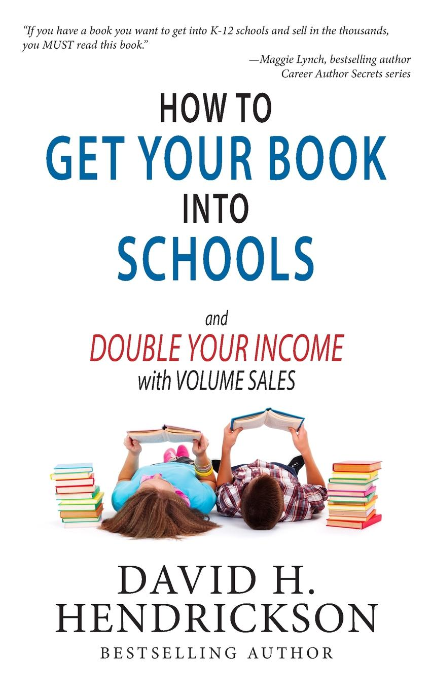 David H. Hendrickson How to Get Your Book Into Schools and Double Your Income With Volume Sales simon hartley how to shine insights into unlocking your potential from proven winners