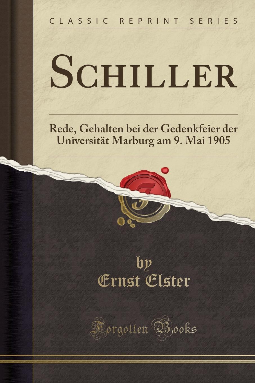 Ernst Elster Schiller. Rede, Gehalten bei der Gedenkfeier der Universitat Marburg am 9. Mai 1905 (Classic Reprint) недорого