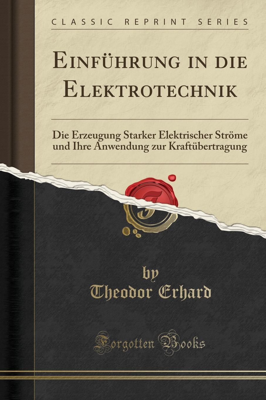 Theodor Erhard Einfuhrung in die Elektrotechnik. Die Erzeugung Starker Elektrischer Strome und Ihre Anwendung zur Kraftubertragung (Classic Reprint)